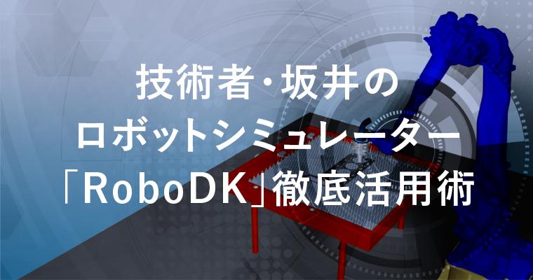 技術者・坂井のロボットシミュレーター「RoboDK」徹底活用術